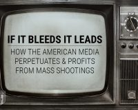 If It Bleeds It Leads: How American Media Perpetuates & Profits from Mass Shootings
