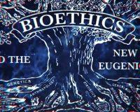 Bioethics & the New Eugenics